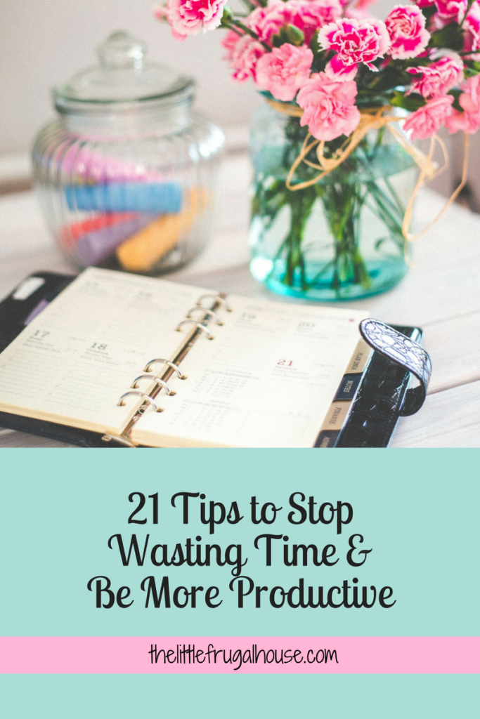 21 Tips to Stop Wasting Time and Be More Productive thelittlefrugalhouse.com